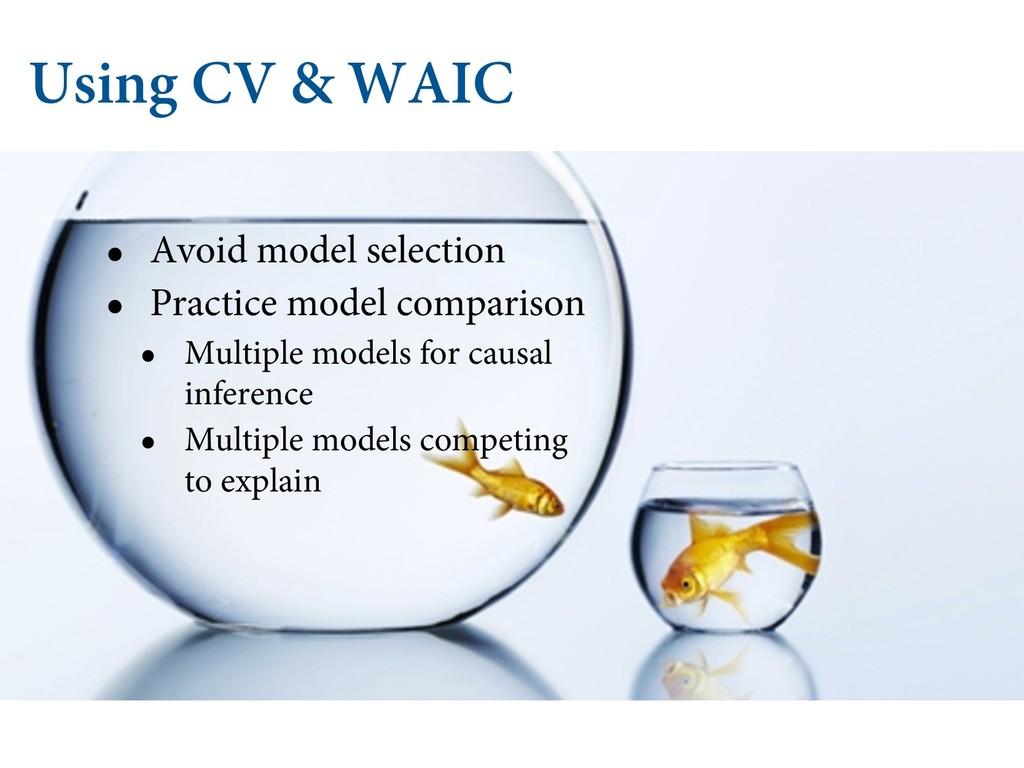 Using CV & WAIC • Avoid model selection • Pract...