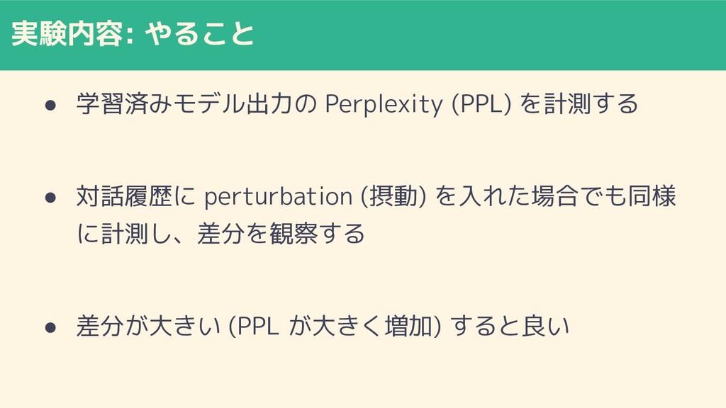 実験内容: やること ● 学習済みモデル出力の Perplexity (PPL) を計測する ...