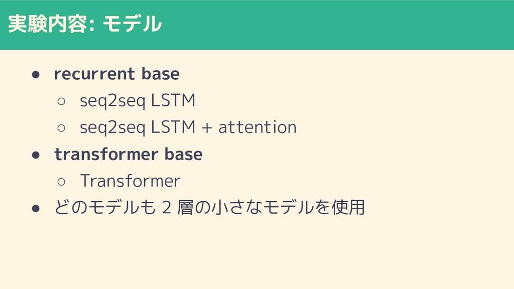 実験内容: モデル ● recurrent base ○ seq2seq LSTM ○ seq...