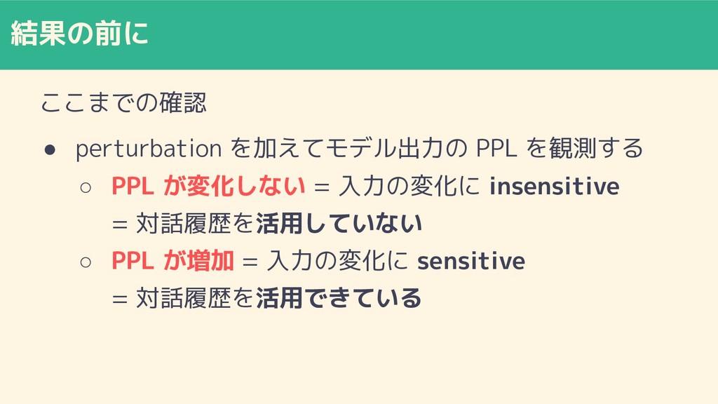 結果の前に ここまでの確認 ● perturbation を加えてモデル出力の PPL を観測...