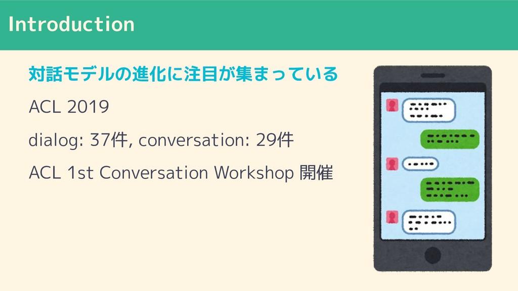 Introduction 対話モデルの進化に注目が集まっている ACL 2019 dialog...