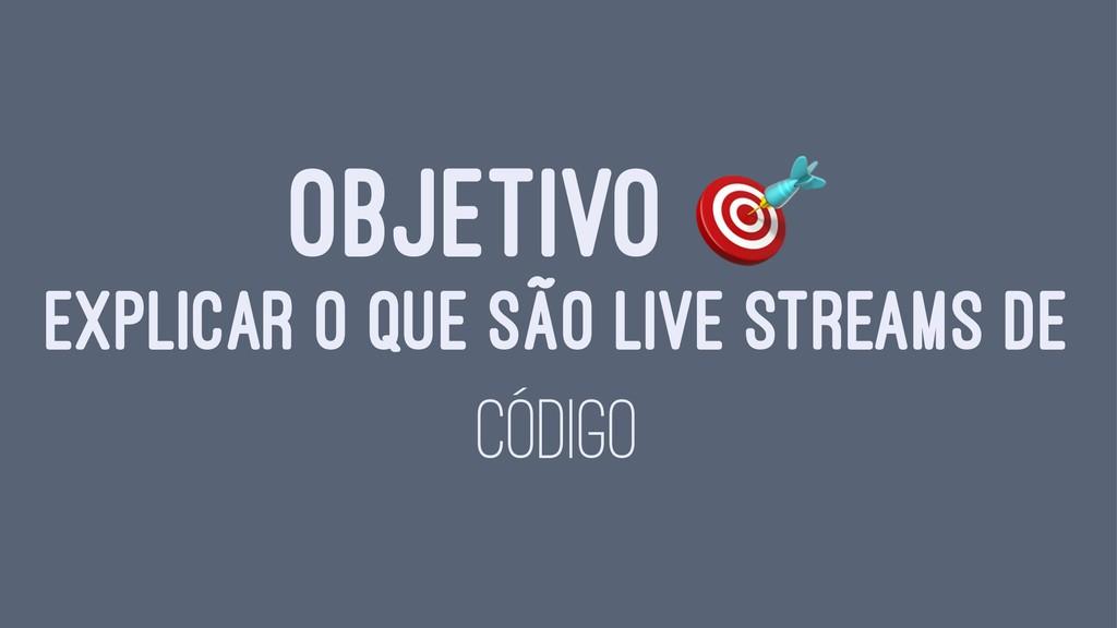 OBJETIVO EXPLICAR O QUE SÃO LIVE STREAMS DE CÓD...