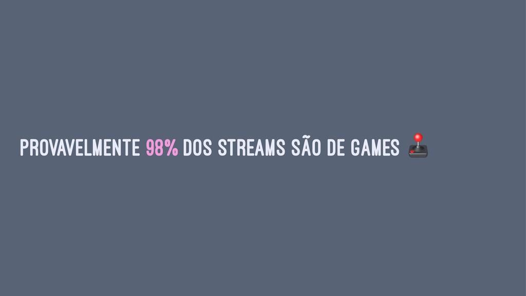 Provavelmente 98% dos streams são de games
