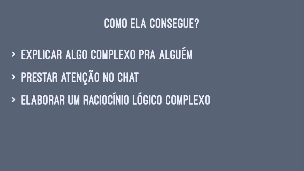 COMO ELA CONSEGUE? > explicar algo complexo pra...