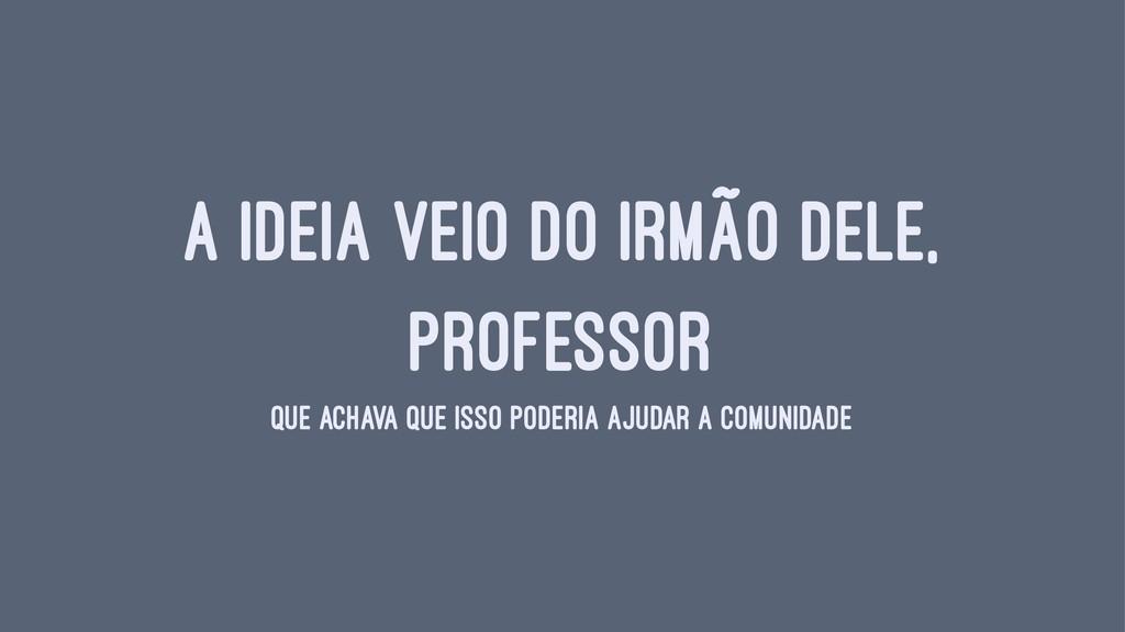 A IDEIA VEIO DO IRMÃO DELE, PROFESSOR QUE ACHAV...