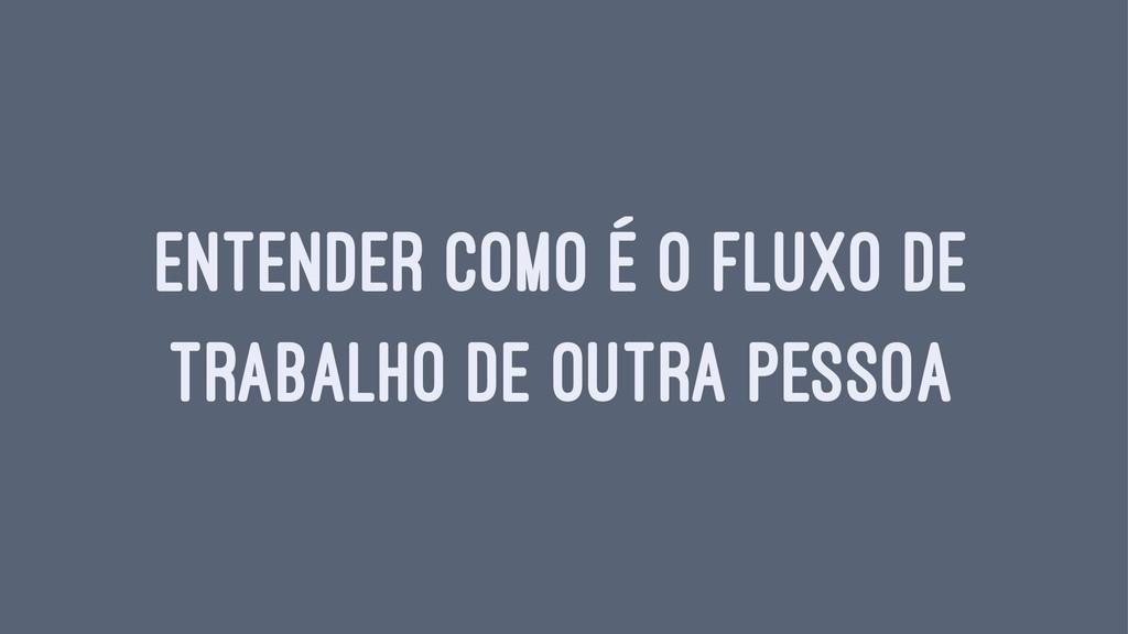 ENTENDER COMO É O FLUXO DE TRABALHO DE OUTRA PE...