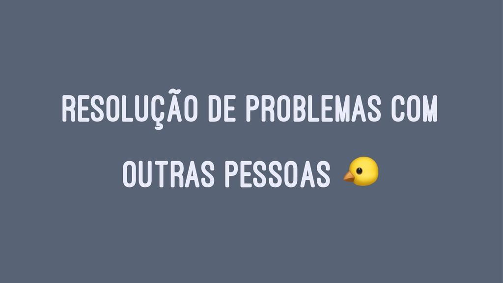 RESOLUÇÃO DE PROBLEMAS COM OUTRAS PESSOAS