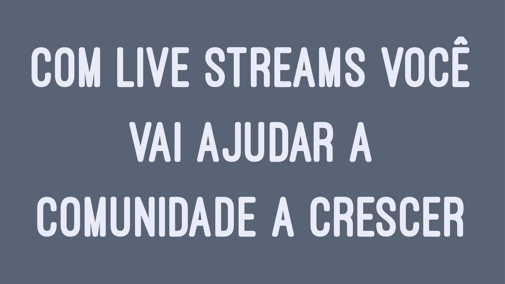 COM LIVE STREAMS VOCÊ VAI AJUDAR A COMUNIDADE A...
