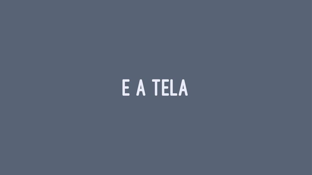 E A TELA