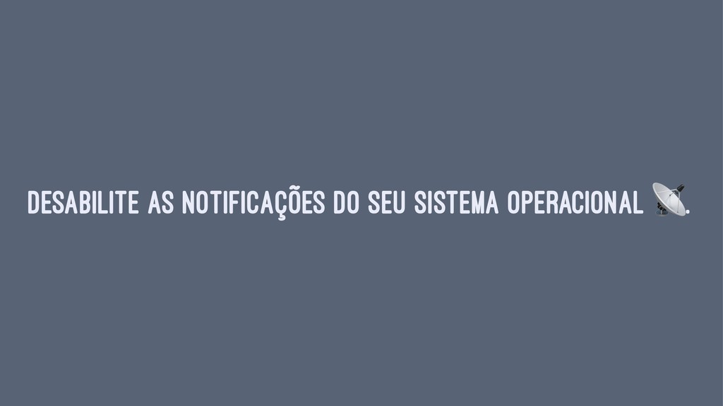 Desabilite as notificações do seu sistema opera...