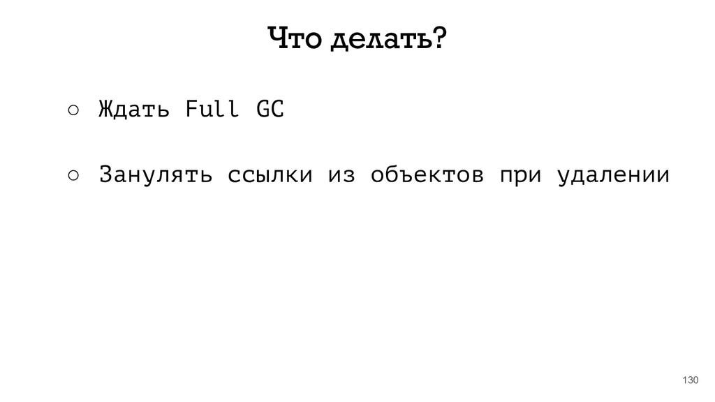 130 Что делать? ○ Ждать Full GC ○ Занулять ссыл...