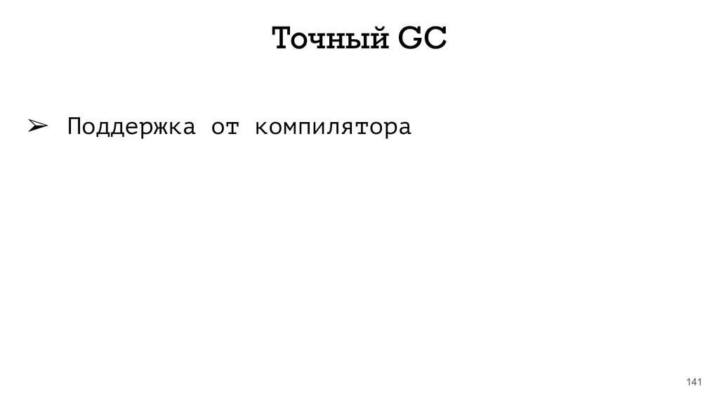 141 Точный GC ➢ Поддержка от компилятора