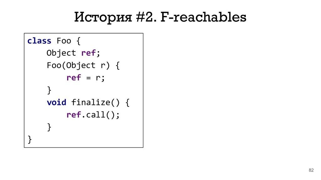 82 История #2. F-reachables class Foo { Object ...