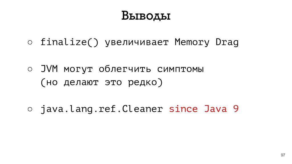 97 Выводы ○ finalize() увеличивает Memory Drag ...