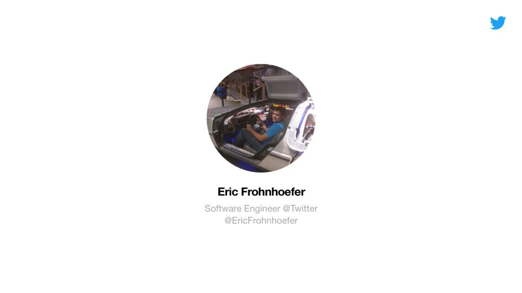 Eric Frohnhoefer Software Engineer @Twitter @E...