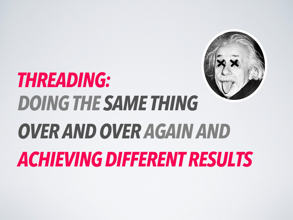 THREADING: DOING THE SAME THING OVER AND OVER A...