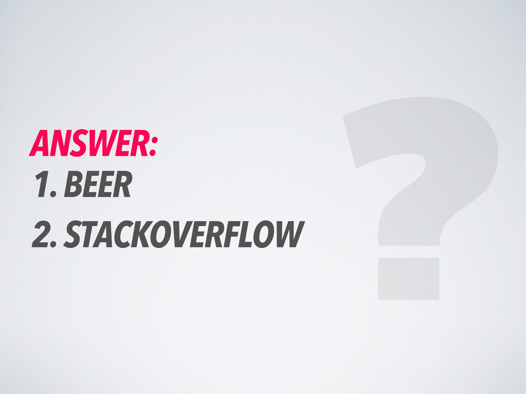 ANSWER: 1. BEER 2. STACKOVERFLOW ?