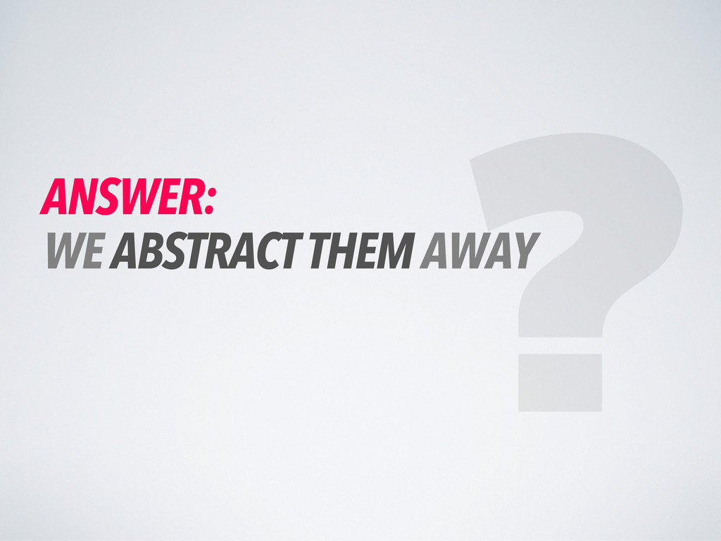 ANSWER: WE ABSTRACT THEM AWAY ?