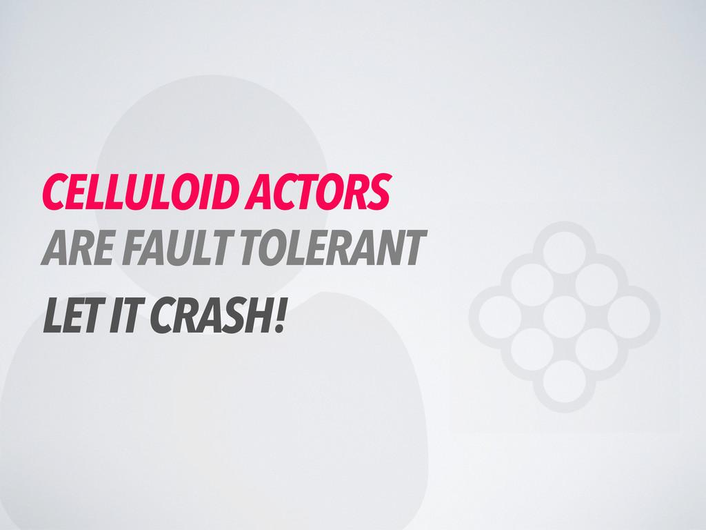  CELLULOID ACTORS ARE FAULT TOLERANT LET IT CR...