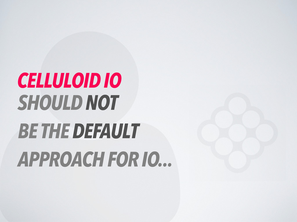  CELLULOID IO SHOULD NOT BE THE DEFAULT APPROA...