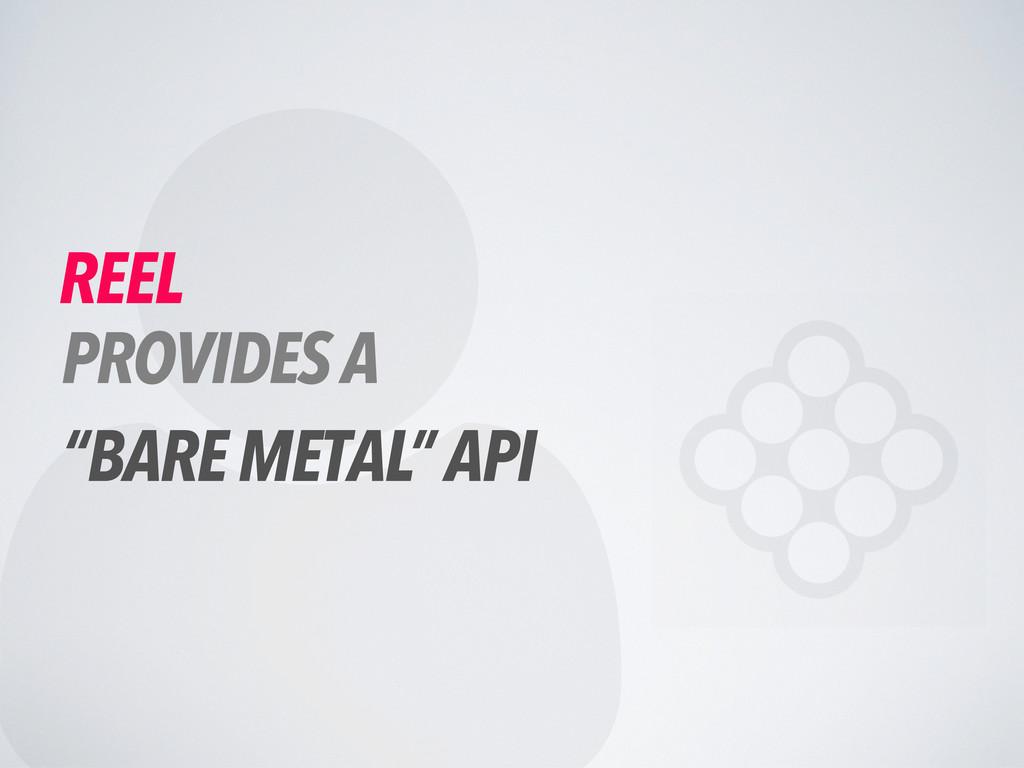 " REEL PROVIDES A ""BARE METAL"" API"
