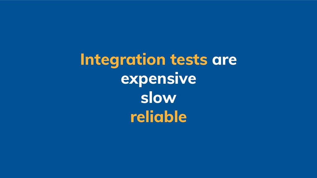 Integration tests are expensive slow reliable