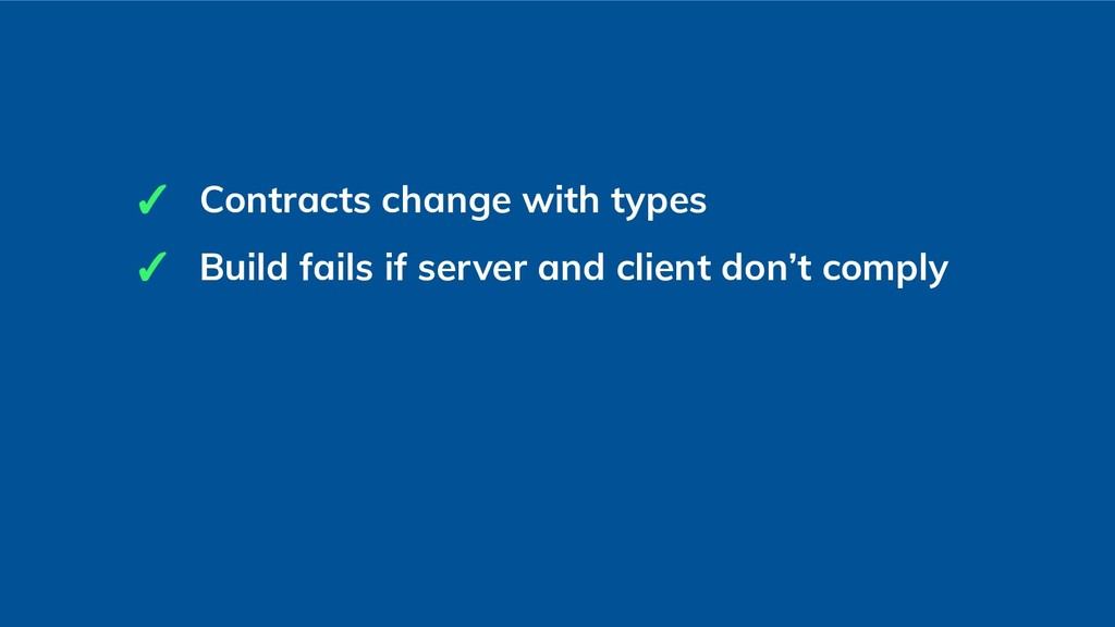 ✓ Contracts change with types ✓ Build fails if ...