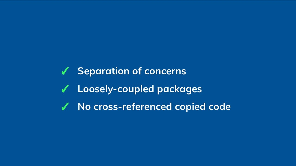 ✓ Separation of concerns ✓ Loosely-coupled pack...
