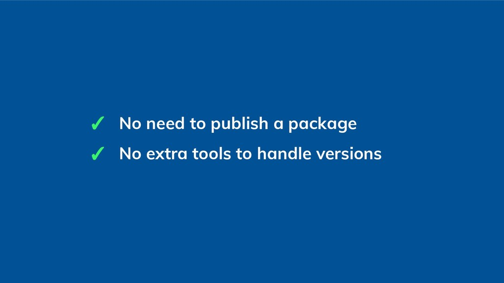 ✓ No need to publish a package ✓ No extra tools...