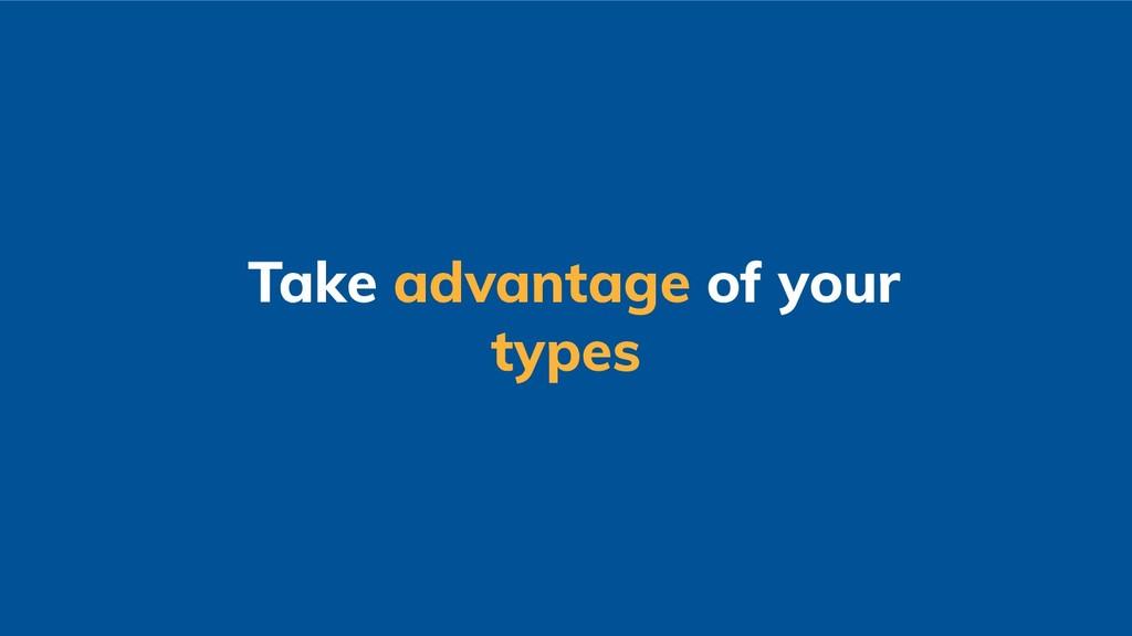 Take advantage of your types