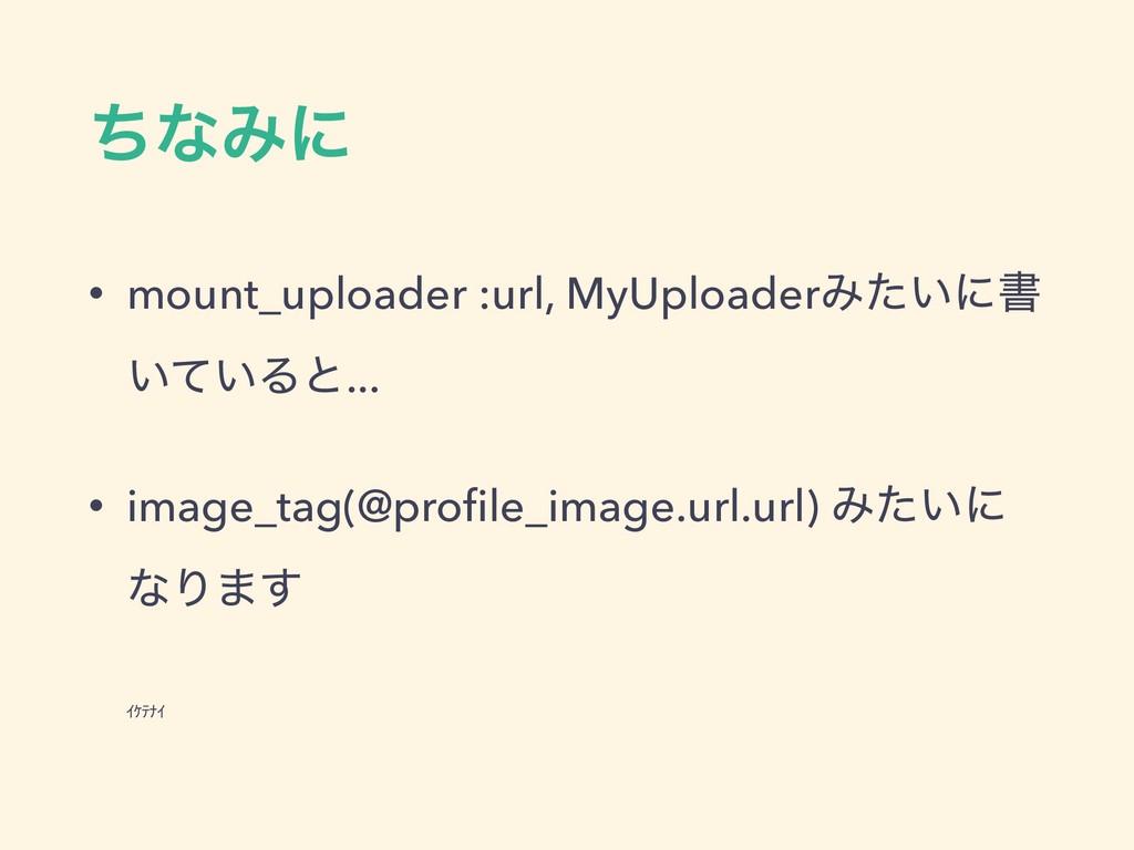 ͪͳΈʹ • mount_uploader :url, MyUploaderΈ͍ͨʹॻ ͍͍ͯ...