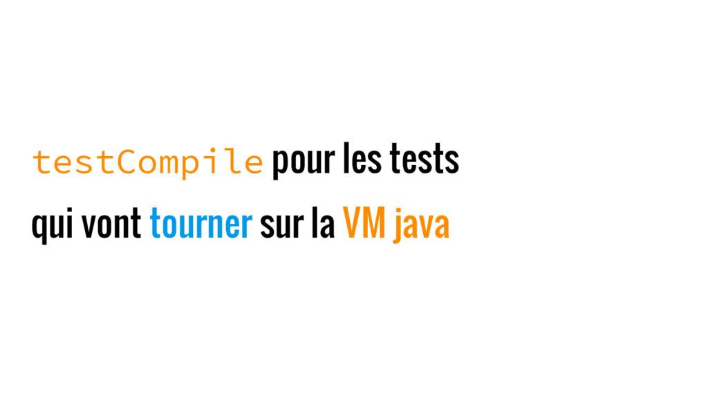 testCompile pour les tests qui vont tourner sur...