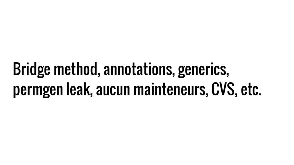 Bridge method, annotations, generics, permgen l...