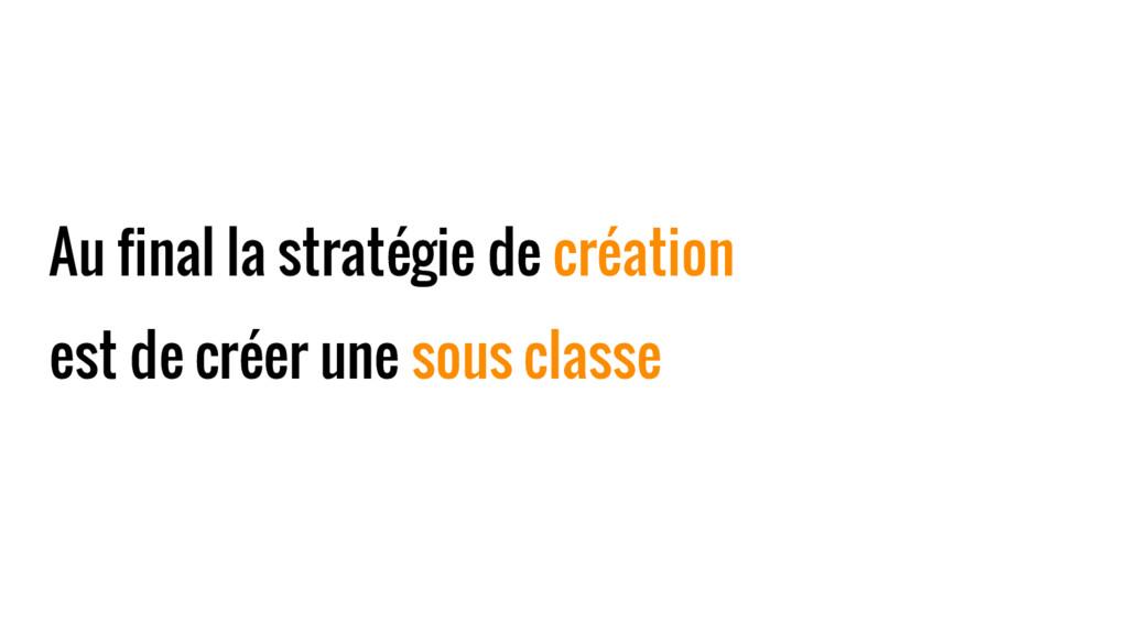 Au final la stratégie de création est de créer ...