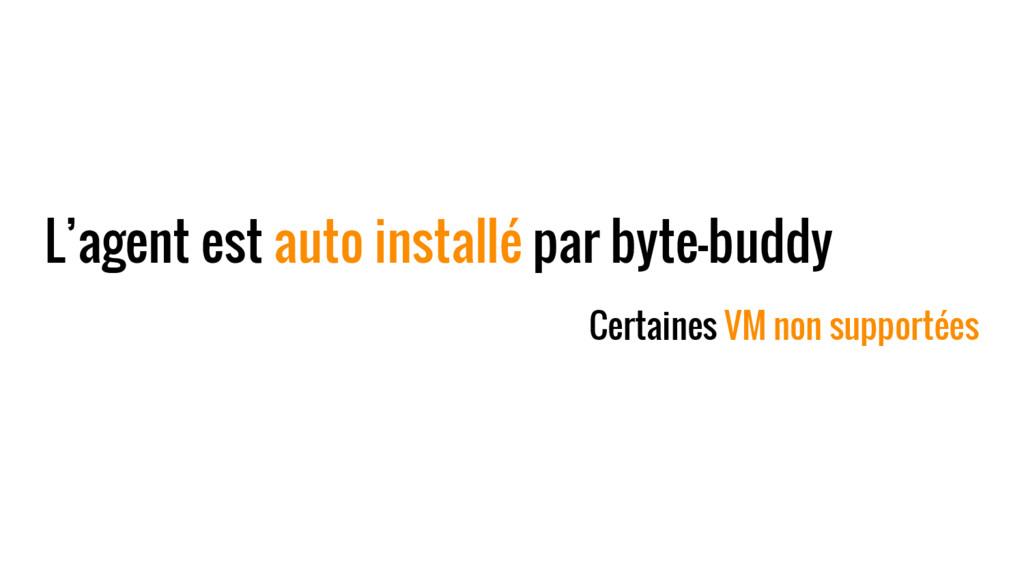 L'agent est auto installé par byte-buddy Certai...