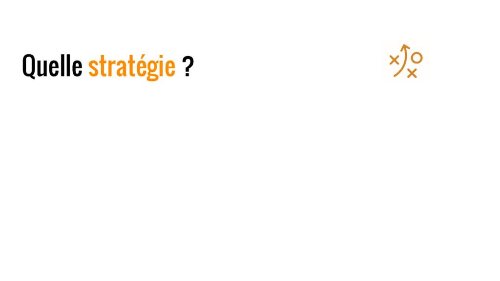 Quelle stratégie ?