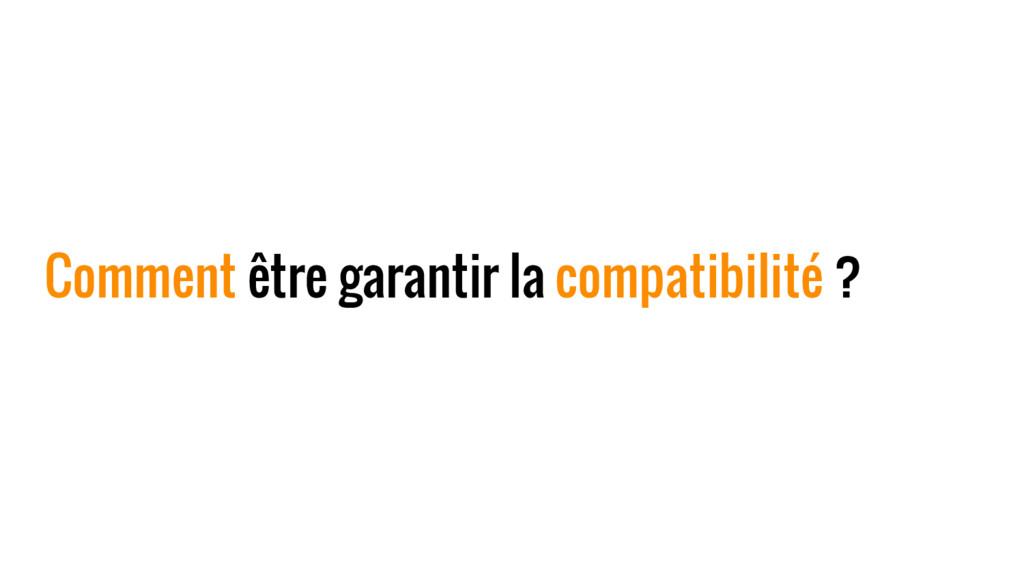 Comment être garantir la compatibilité ?