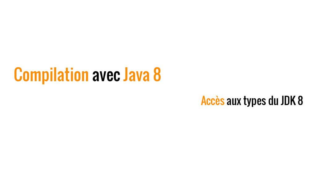 Compilation avec Java 8 Accès aux types du JDK 8