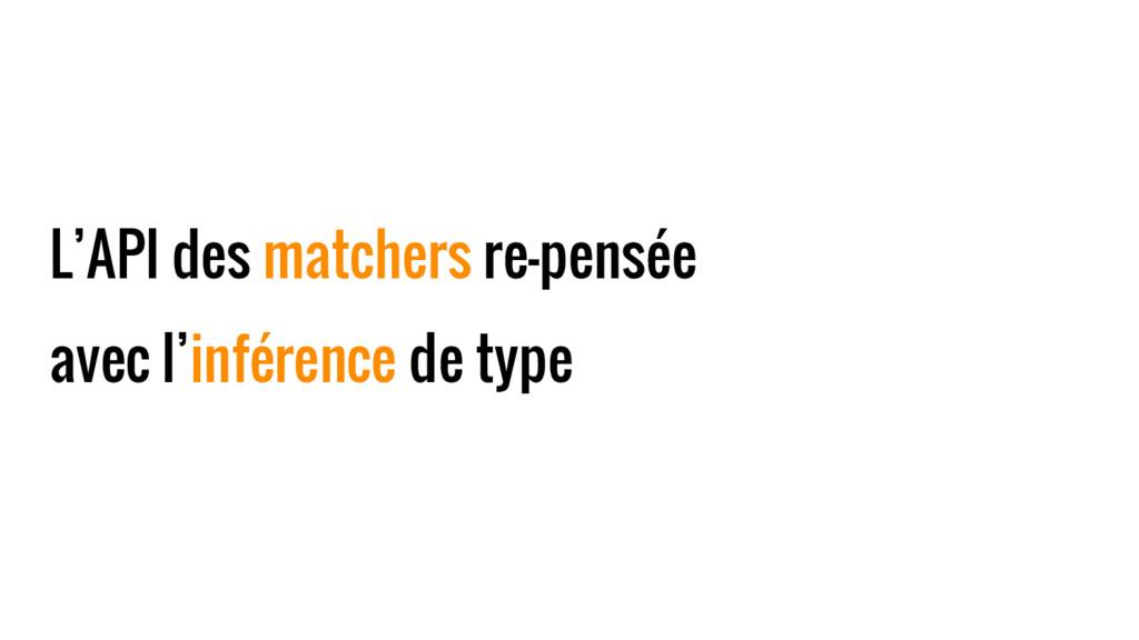 L'API des matchers re-pensée avec l'inférence d...