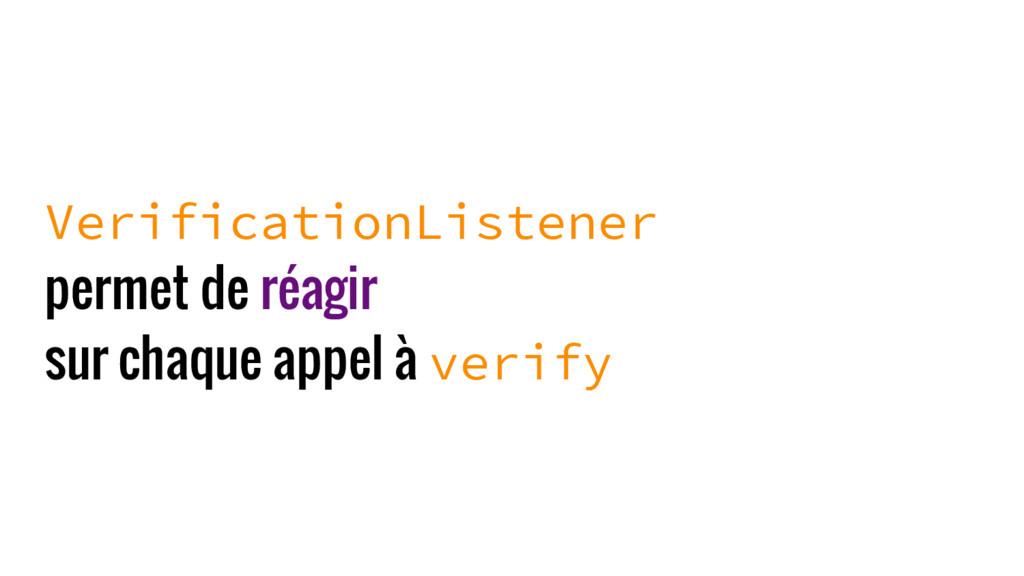 VerificationListener permet de réagir sur chaqu...