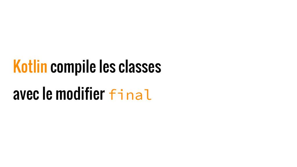 Kotlin compile les classes avec le modifier fin...