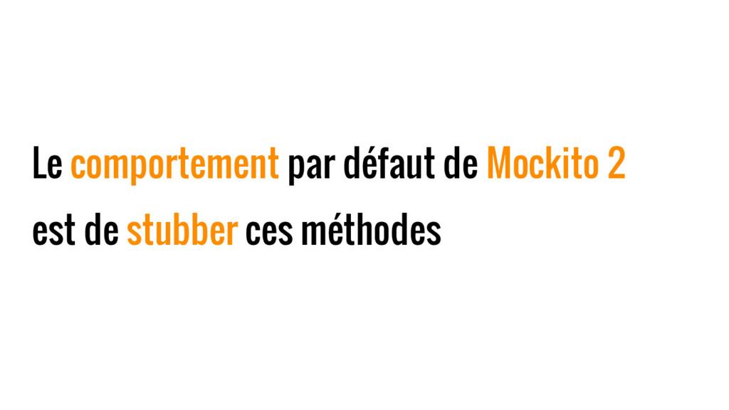 Le comportement par défaut de Mockito 2 est de ...