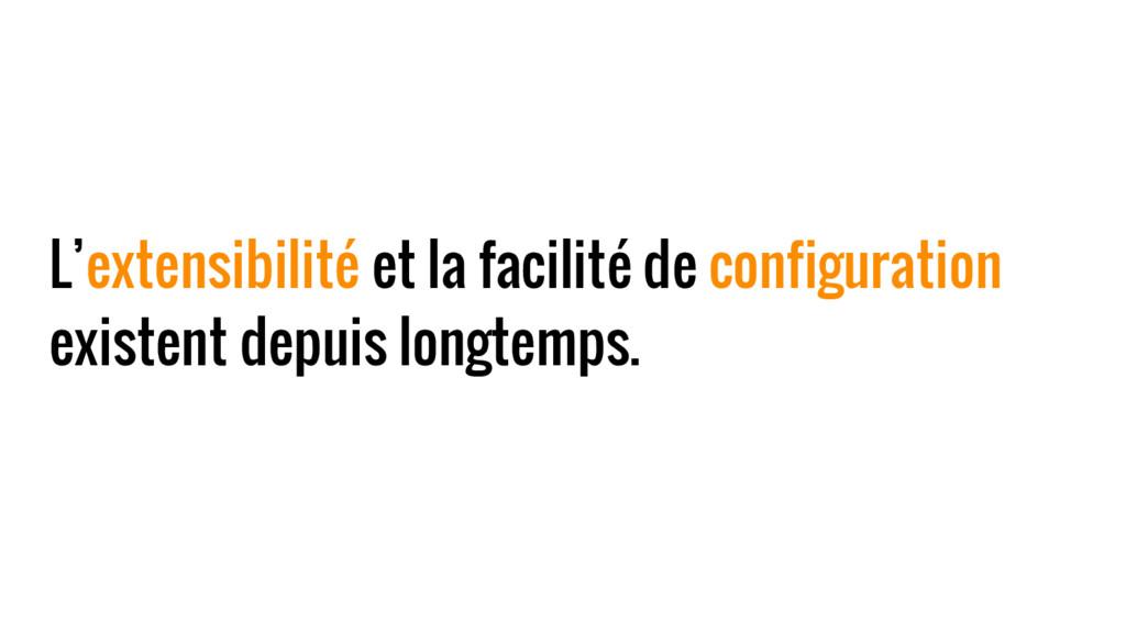 L'extensibilité et la facilité de configuration...