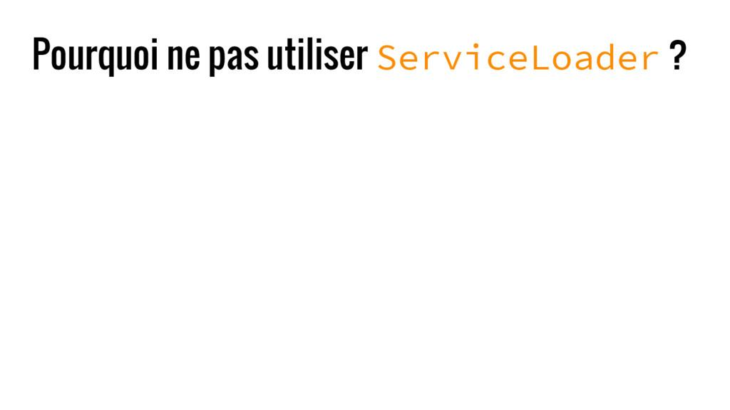 Pourquoi ne pas utiliser ServiceLoader ?