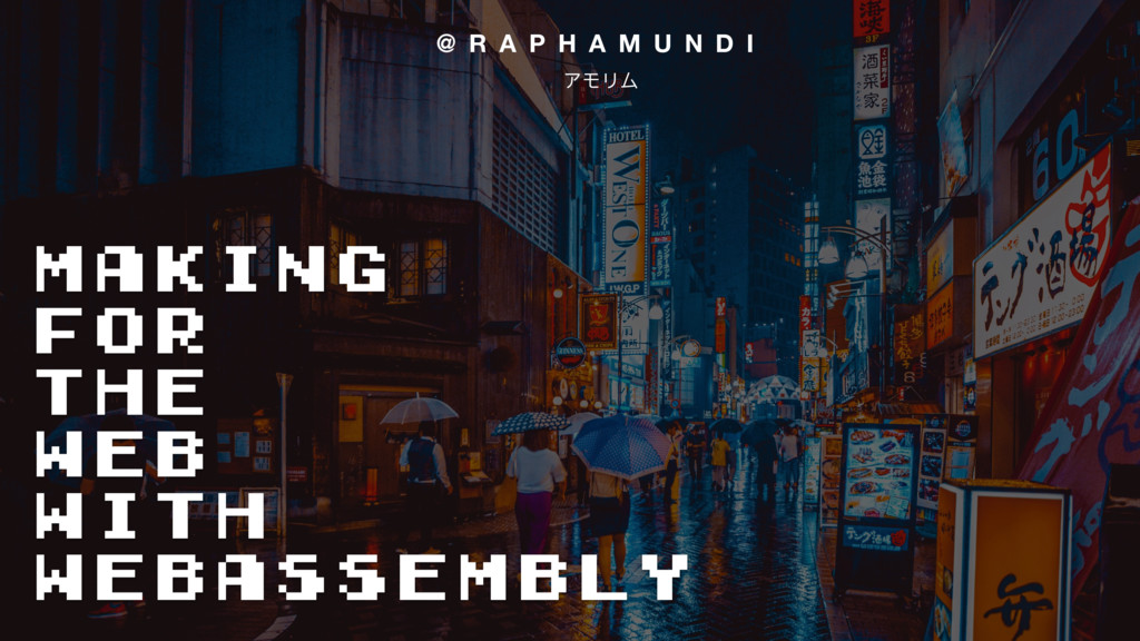 Making for the Web with WebAssembly @ R A P H A...