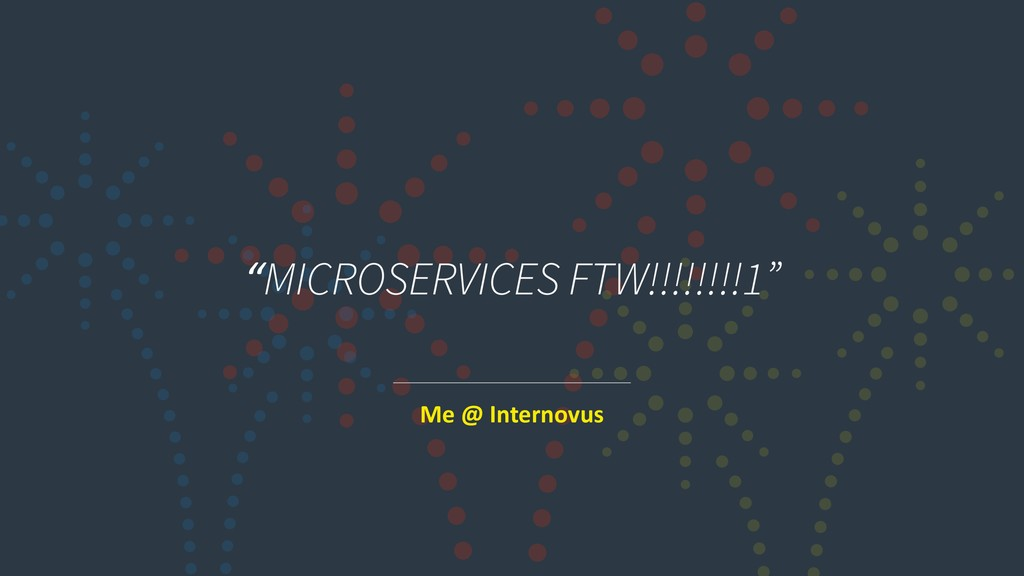 """MICROSERVICES FTW!!!!!!!!1"" Me @ Internovus"