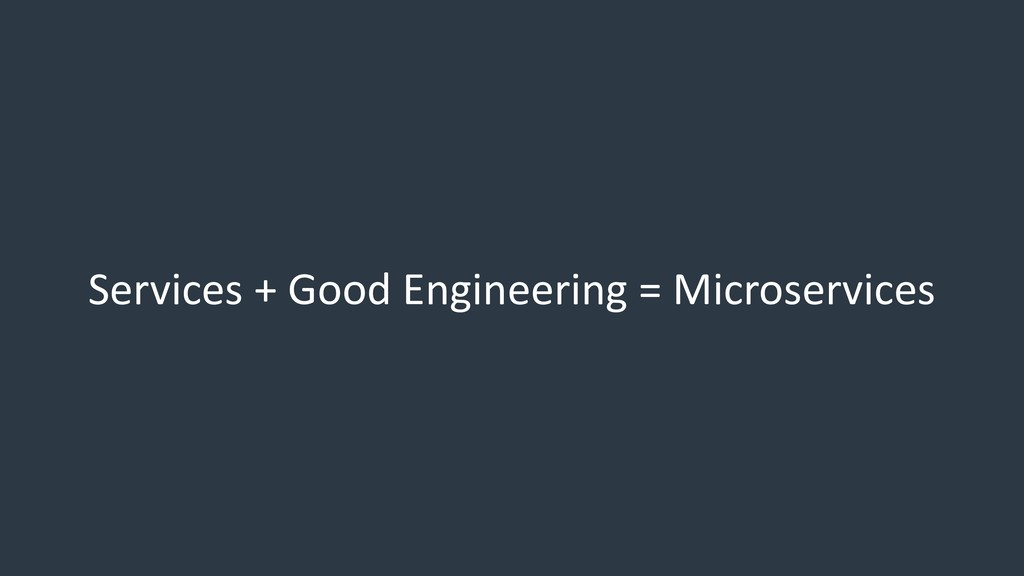Services + Good Engineering = Microservices