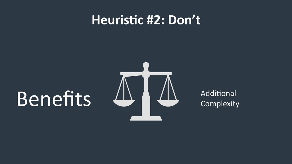HeurisCc #2: Don't Benefits Addi/onal Complexity