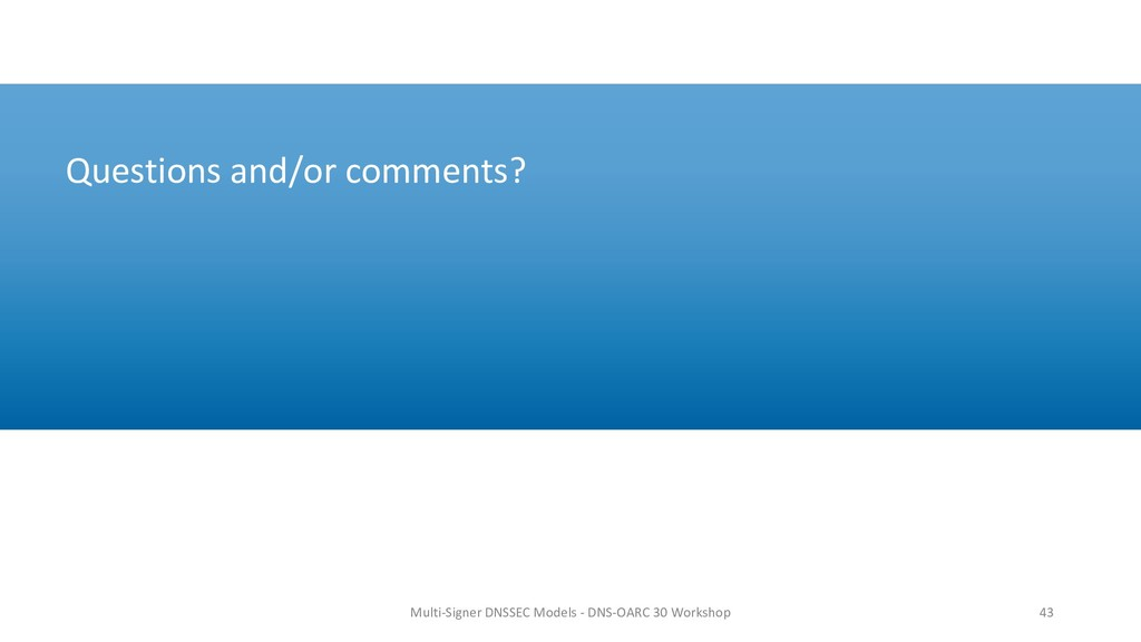 Questions and/or comments? 43 Multi-Signer DNSS...