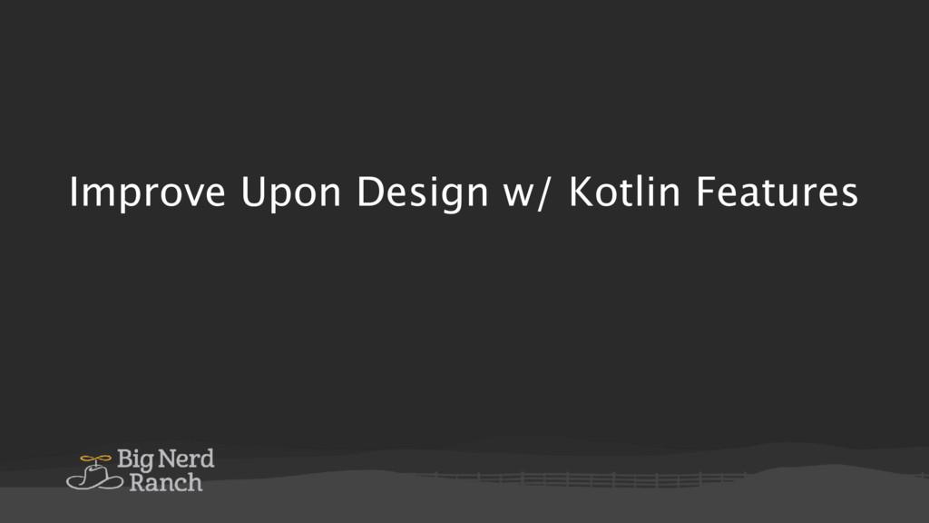 Improve Upon Design w/ Kotlin Features